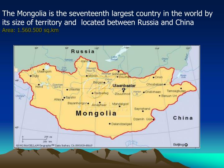 The Mongolia is the seventeenth largest country in the world by its size of territory and