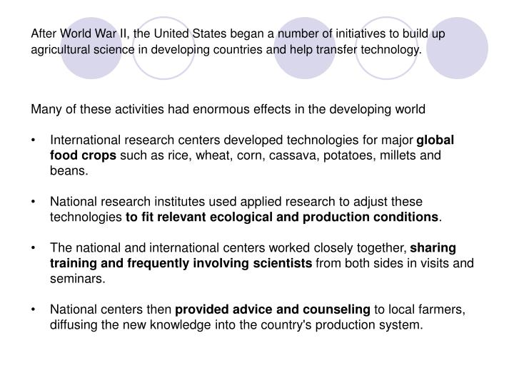After World War II, the United States began a number of initiatives to build up agricultural science in developing countries and help transfer technology.