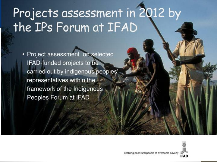 Projects assessment in 2012 by the IPs Forum at IFAD