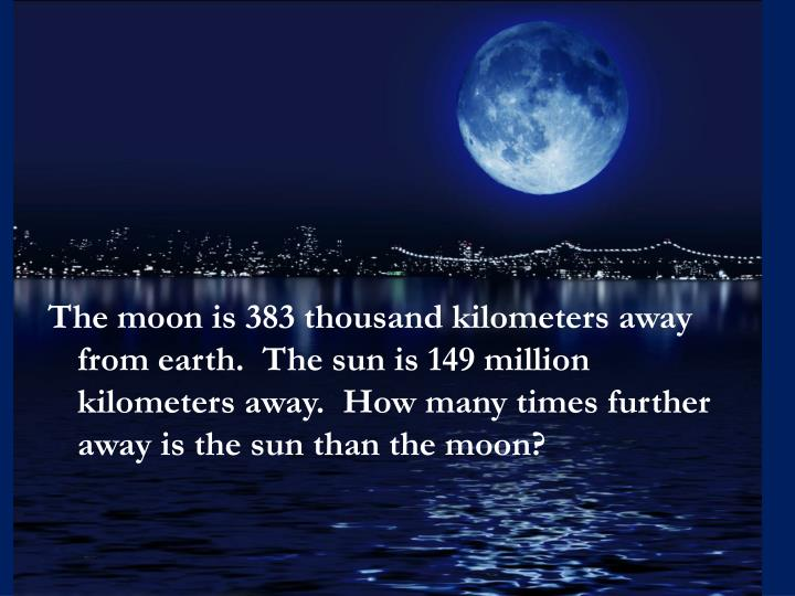 The moon is 383 thousand kilometers away from earth.  The sun is 149 million kilometers away.  How many times further away is the sun than the moon?