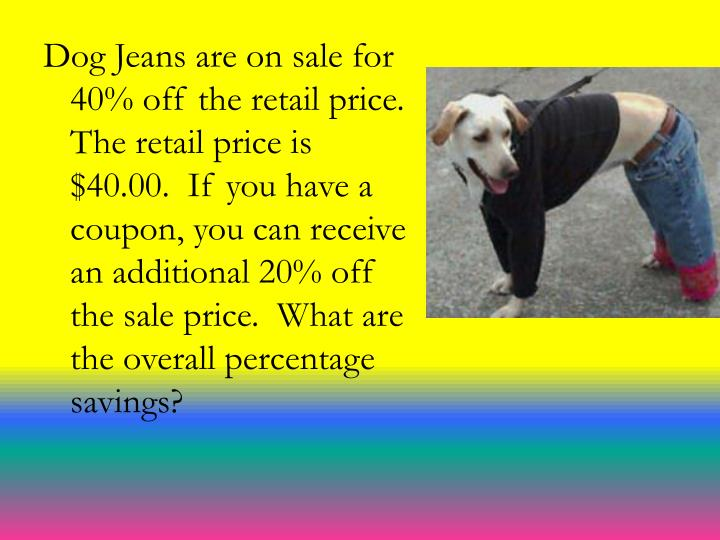 Dog Jeans are on sale for 40% off the retail price.  The retail price is $40.00.  If you have a coupon, you can receive an additional 20% off the sale price.  What are the overall percentage savings?