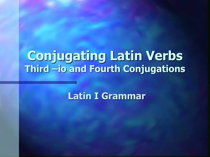 conjugating latin verbs third io and fourth conjugations n.