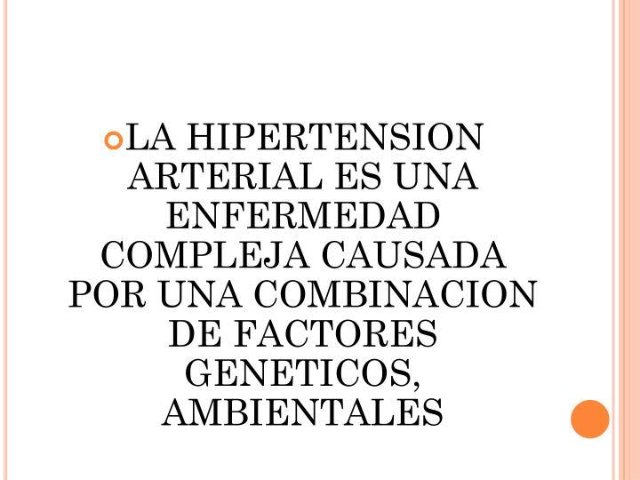 LA HIPERTENSION ARTERIAL ES UNA ENFERMEDAD COMPLEJA CAUSADA POR UNA COMBINACION DE FACTORES GENETICOS, AMBIENTALES