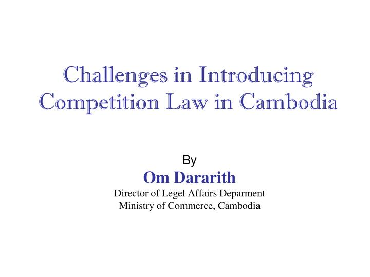 Challenges in introducing competition law in cambodia