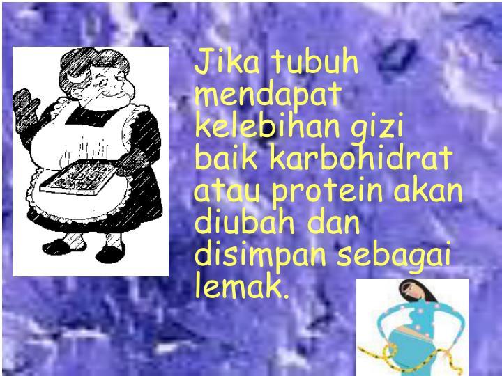 Jika tubuh mendapat kelebihan gizi baik karbohidrat atau protein akan diubah dan disimpan sebagai lemak.