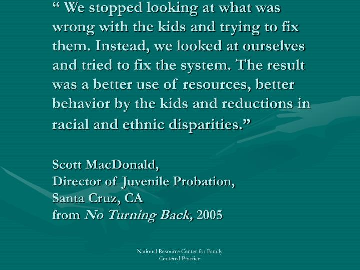 """"""" We stopped looking at what was wrong with the kids and trying to fix them. Instead, we looked at ourselves and tried to fix the system. The result was a better use of resources, better behavior by the kids and reductions in racial and ethnic disparities."""""""
