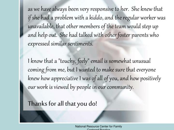 as we have always been very responsive to her.She knew that if she had a problem with a kiddo, and the regular worker was unavailable, that other members of the team would step up and help out.She had talked with other foster parents who expressed similar sentiments.