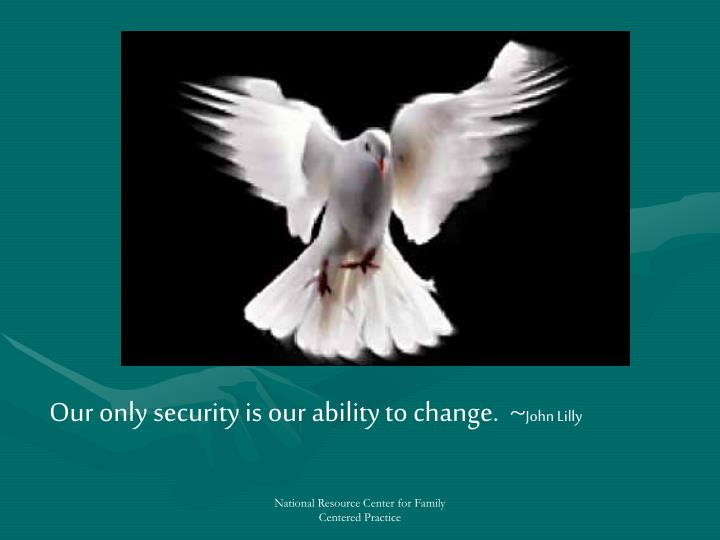 Our only security is our ability to change. ~