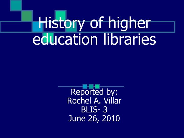 history of higher education libraries reported by rochel a villar blis 3 june 26 2010 n.