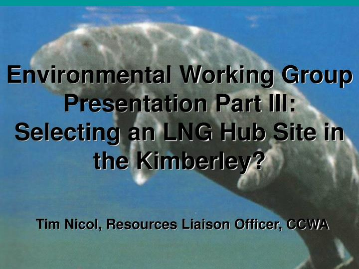 Environmental working group presentation part iii selecting an lng hub site in the kimberley