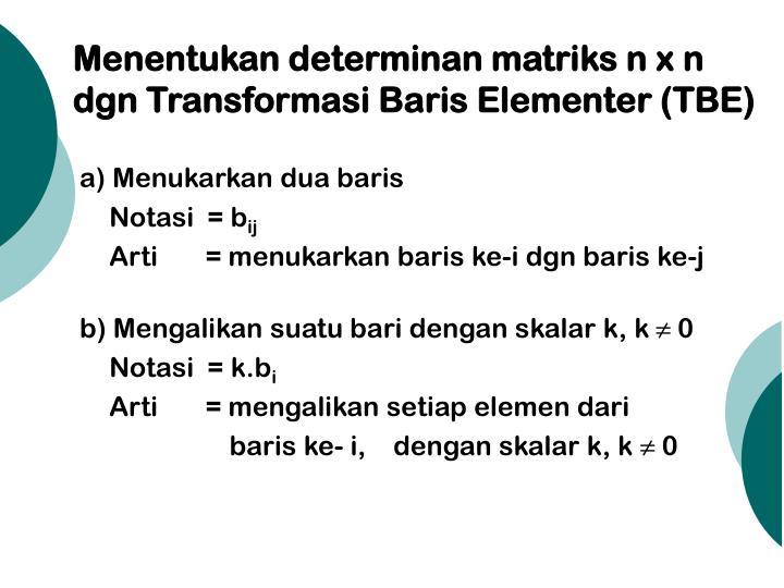 Menentukan determinan matriks n x n dgn Transformasi Baris Elementer (TBE)