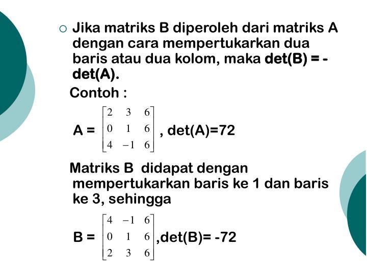 Jika matriks B diperoleh dari matriks A dengan cara mempertukarkan dua baris atau dua kolom, maka