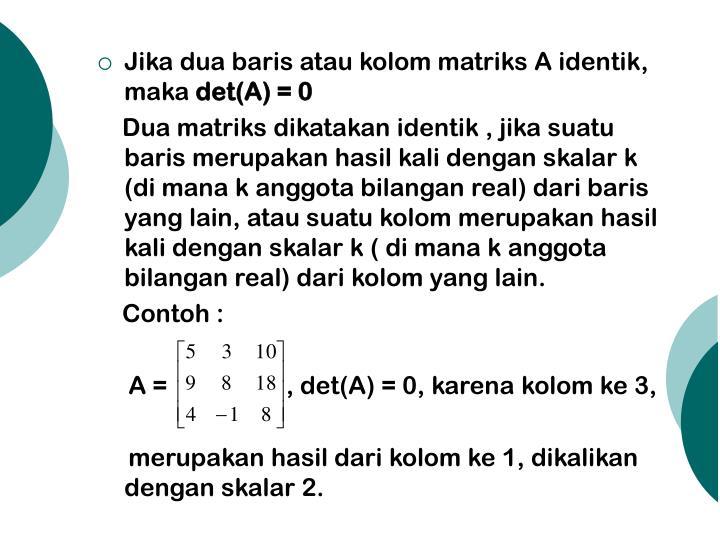 Jika dua baris atau kolom matriks A identik, maka