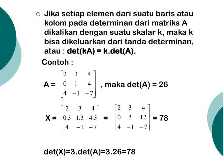Jika setiap elemen dari suatu baris atau kolom pada determinan dari matriks A dikalikan dengan suatu skalar k, maka k bisa dikeluarkan dari tanda determinan, atau :