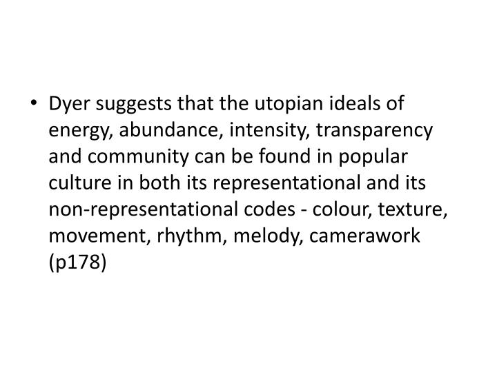 Dyer suggests that the utopian ideals of energy, abundance, intensity, transparency and community can be found in popular culture in both its representational and its non-representational codes - colour, texture, movement, rhythm, melody, camerawork (p178)