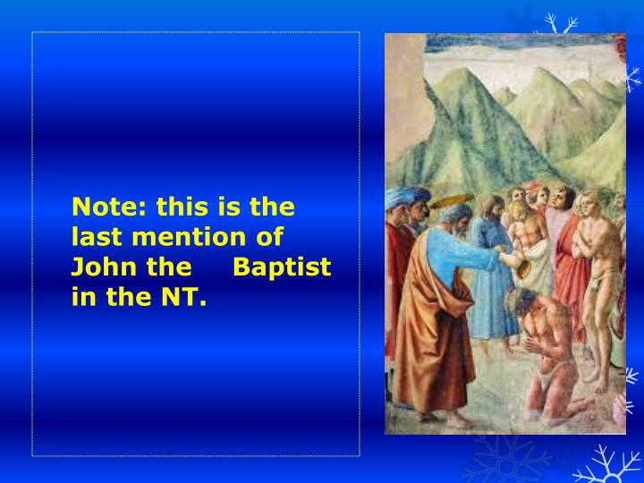 Note: this is the last mention of John the Baptist in the NT.