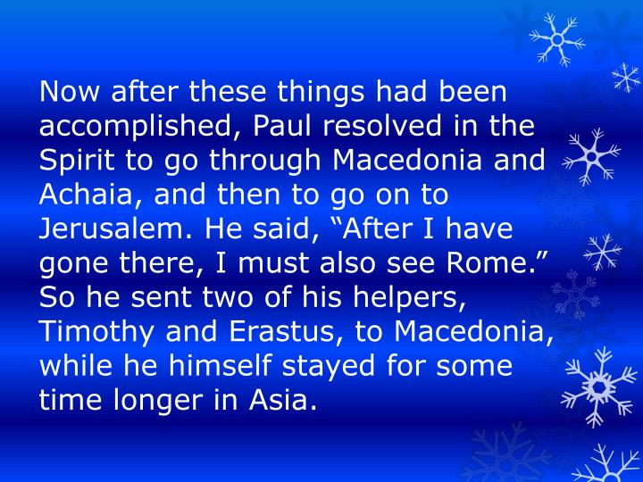 """Now after these things had been accomplished, Paul resolved in the Spirit to go through Macedonia and Achaia, and then to go on to Jerusalem. He said, """"After I have gone there, I must also see Rome.""""  So he sent two of his helpers, Timothy and Erastus, to Macedonia, while he himself stayed for some time longer in Asia."""