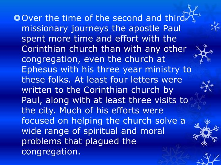 Over the time of the second and third missionary journeys the apostle Paul spent more time and effort with the Corinthian church than with any other congregation, even the church at Ephesus with his three year ministry to these folks. At least four letters were written to the Corinthian church by Paul, along with at least three visits to the city. Much of his efforts were focused on helping the church solve a wide range of spiritual and moral problems that plagued the congregation.