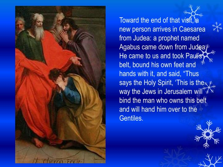 Toward the end of that visit, a new person arrives in Caesarea from Judea: a prophet named Agabus came down from Judea.