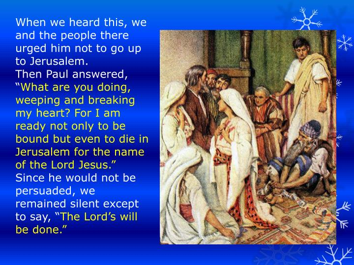 When we heard this, we and the people there urged him not to go up to Jerusalem.