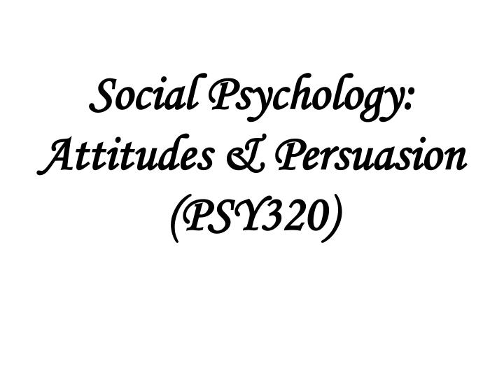Social psychology attitudes persuasion psy320