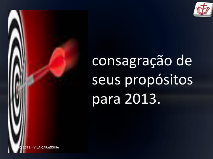 consagração de seus propósitos para 2013.