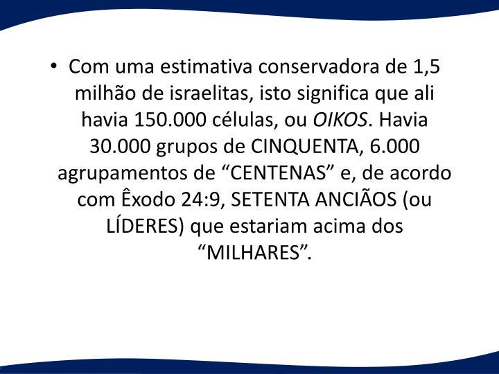 Com uma estimativa conservadora de 1,5 milhão de israelitas, isto significa que ali havia 150.000 células, ou