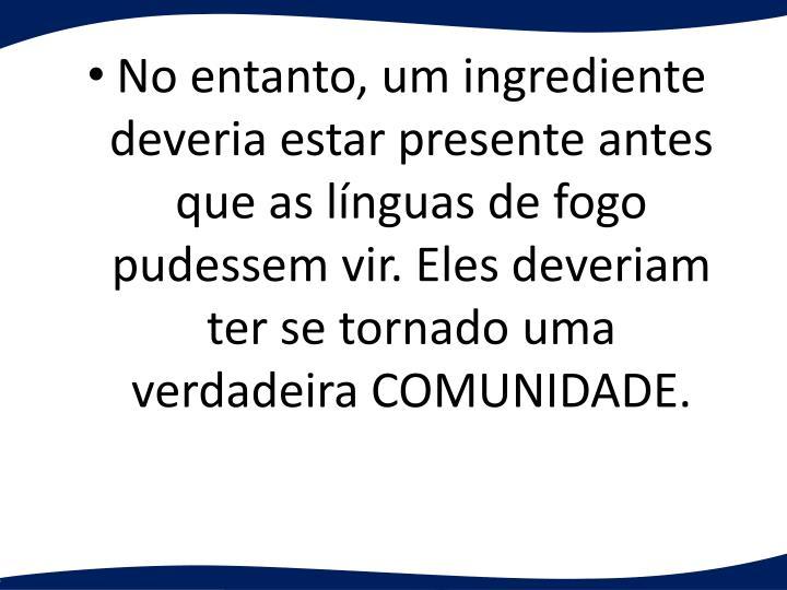 No entanto, um ingrediente deveria estar presente antes que as línguas de fogo pudessem vir. Eles deveriam ter se tornado uma verdadeira COMUNIDADE.