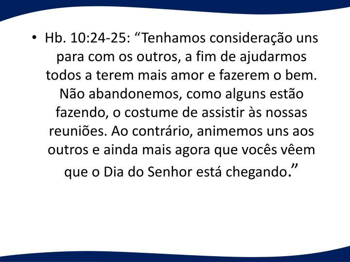 """Hb. 10:24-25: """"Tenhamos consideração uns para com os outros, a fim de ajudarmos todos a terem mais amor e fazerem o bem. Não abandonemos, como alguns estão fazendo, o costume de assistir às nossas reuniões. Ao contrário, animemos uns aos outros e ainda mais agora que vocês vêem que o Dia do Senhor está chegando"""