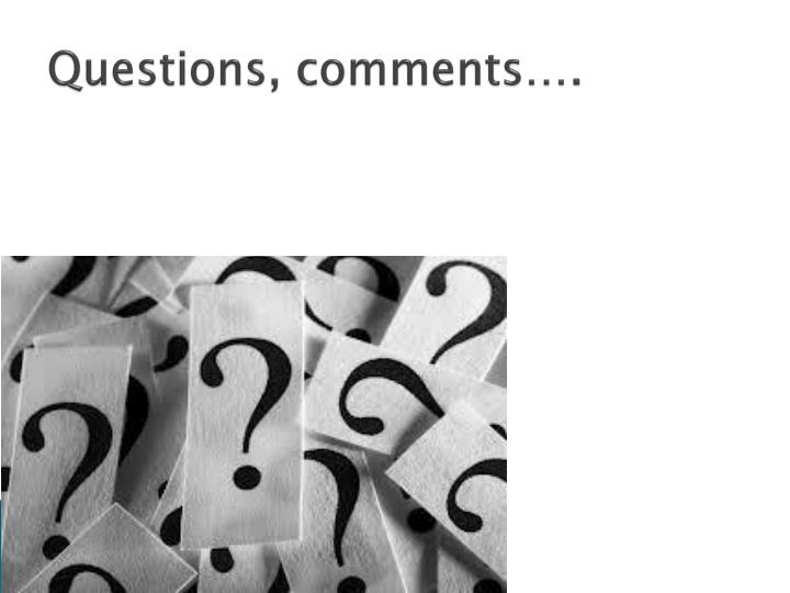 Questions, comments….