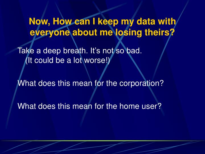 Now, How can I keep my data with everyone about me losing theirs?