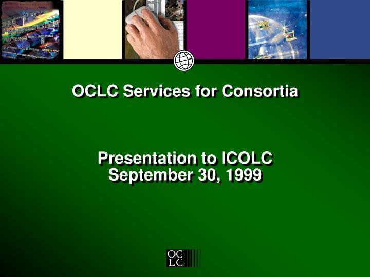 Oclc services for consortia presentation to icolc september 30 1999