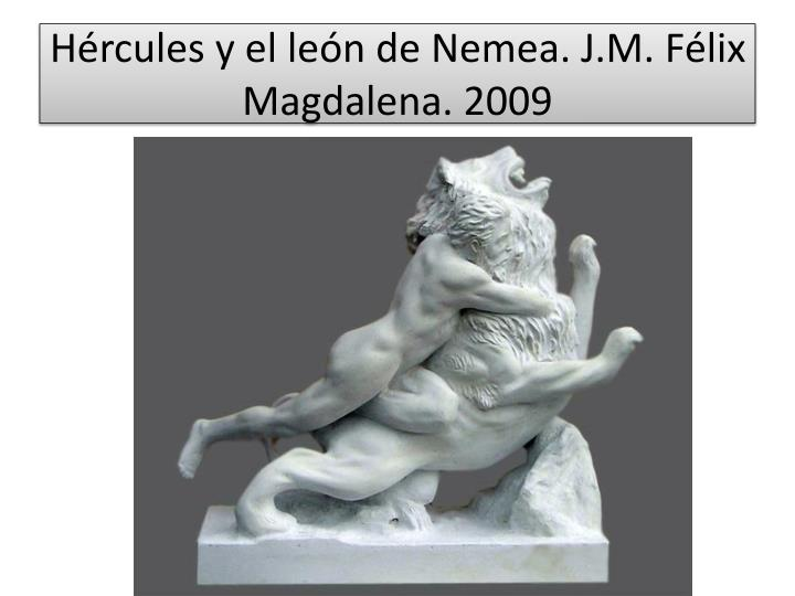 Hércules y el león de Nemea. J.M. Félix Magdalena. 2009