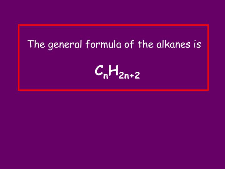 The general formula of the alkanes is