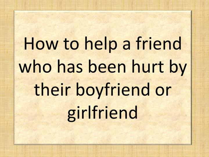 how to help a friend who has been hurt by their boyfriend or girlfriend n.