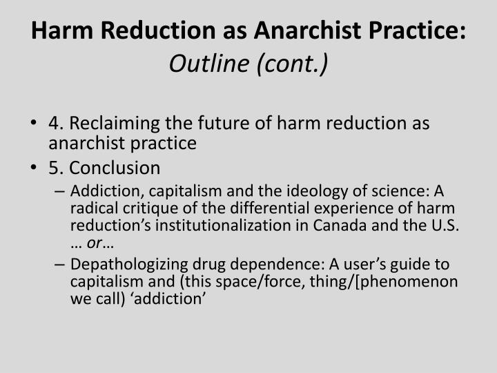 current problems with harm reduction and future direction Harm reduction refers to policies, programmes and practices that aim to reduce the harms associated with the use of psychoactive drugs in people unable or unwilling to stop the defining features are the focus on the prevention of harm, rather than on the prevention of drug use itself, and the focus on.