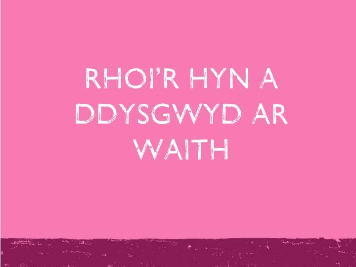 RHOI'R HYN A DDYSGWYD AR WAITH