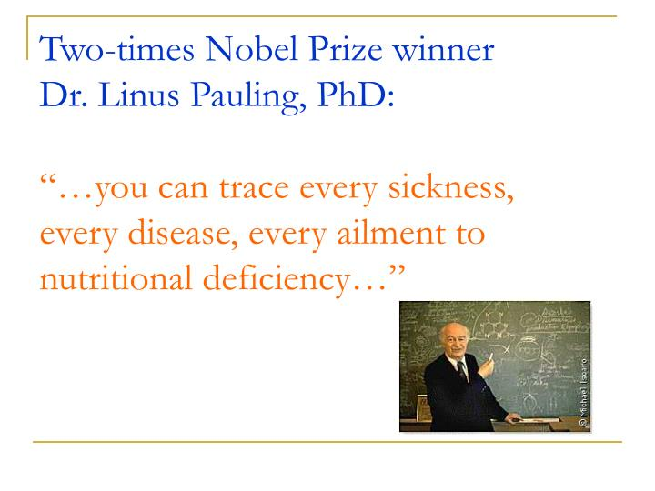 Two-times Nobel Prize winner   Dr. Linus Pauling, PhD: