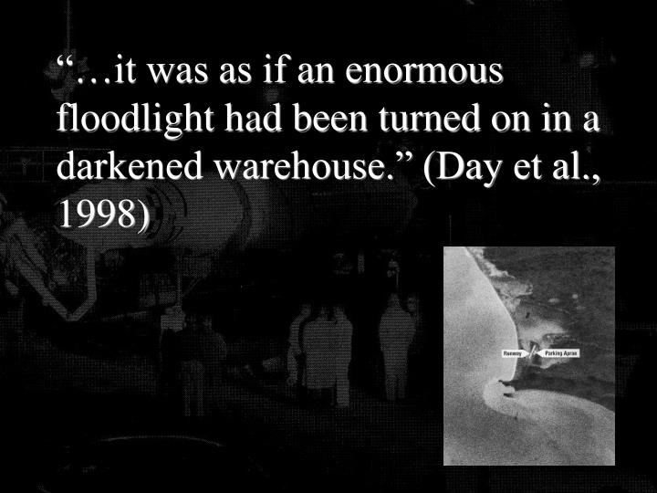 """""""…it was as if an enormous floodlight had been turned on in a darkened warehouse."""" (Day et al., 1998)"""