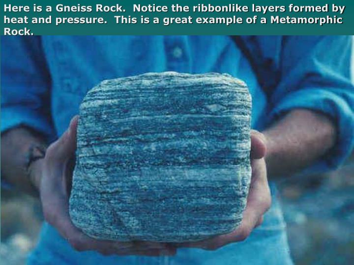 Here is a Gneiss Rock.  Notice the ribbonlike layers formed by heat and pressure.  This is a great example of a Metamorphic Rock.