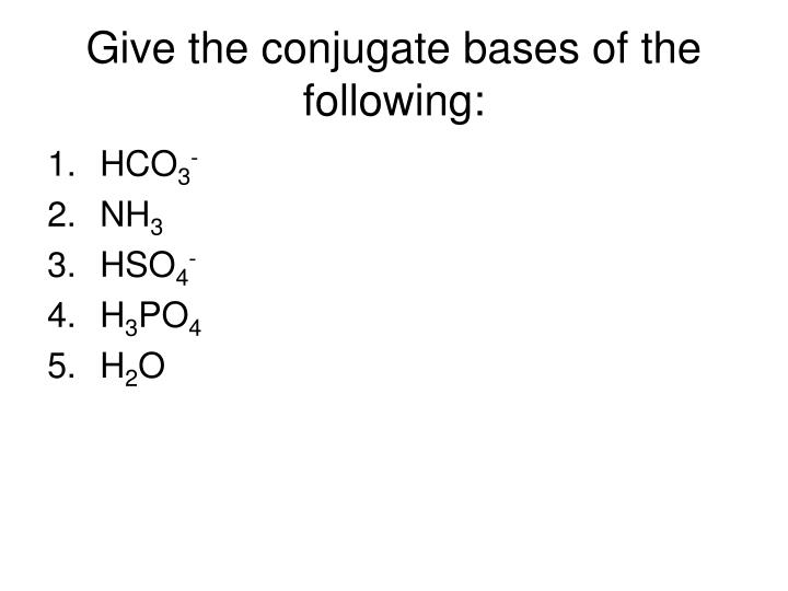 Give the conjugate bases of the following