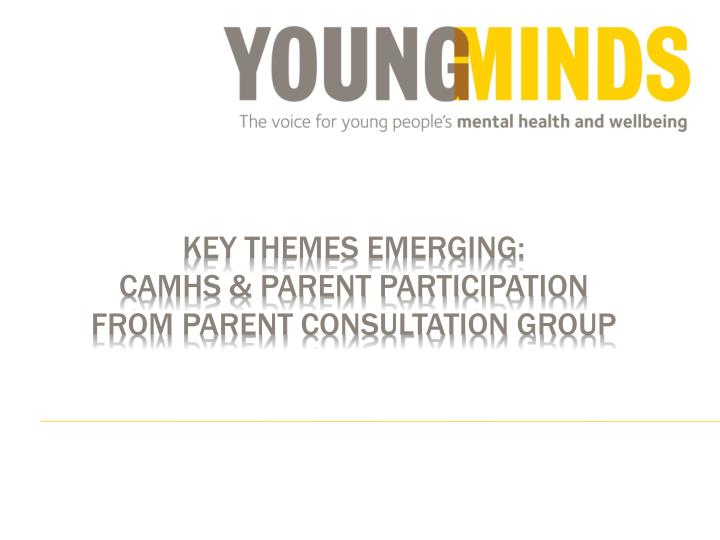 Key themes emerging camhs parent participation from parent consultation group