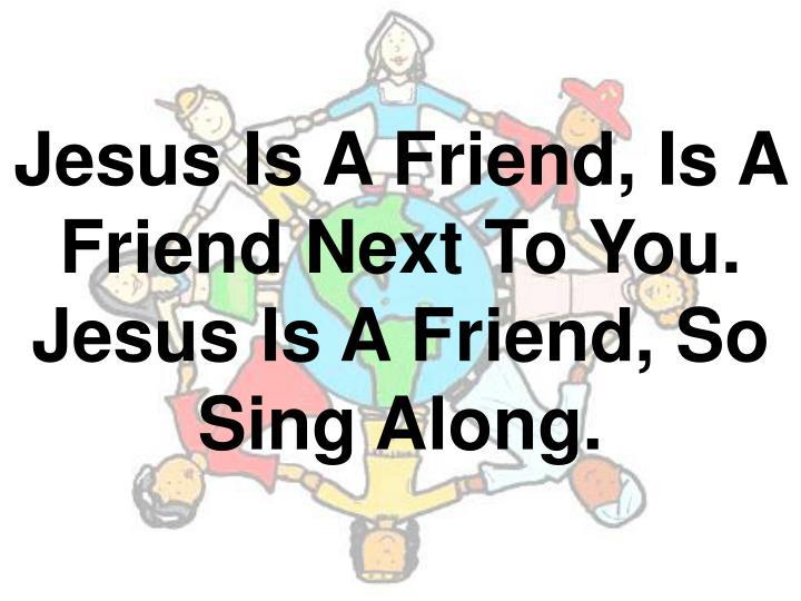 jesus is a friend is a friend next to you jesus is a friend so sing along n.