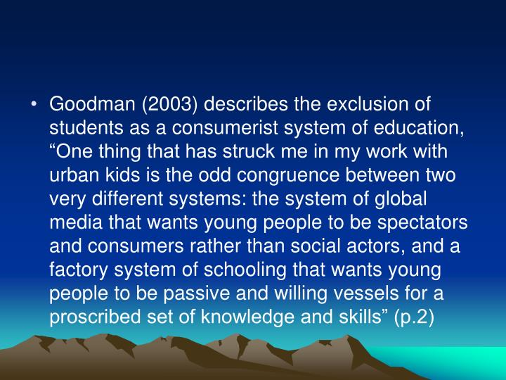 """Goodman (2003) describes the exclusion of students as a consumerist system of education, """"One thing that has struck me in my work with urban kids is the odd congruence between two very different systems: the system of global media that wants young people to be spectators and consumers rather than social actors, and a factory system of schooling that wants young people to be passive and willing vessels for a proscribed set of knowledge and skills"""" (p.2)"""