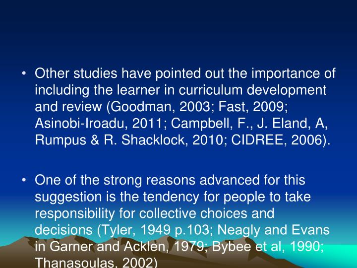 Other studies have pointed out the importance of including the learner in curriculum development and review (Goodman, 2003; Fast, 2009; Asinobi-Iroadu, 2011; Campbell, F., J. Eland, A, Rumpus & R. Shacklock, 2010; CIDREE, 2006).