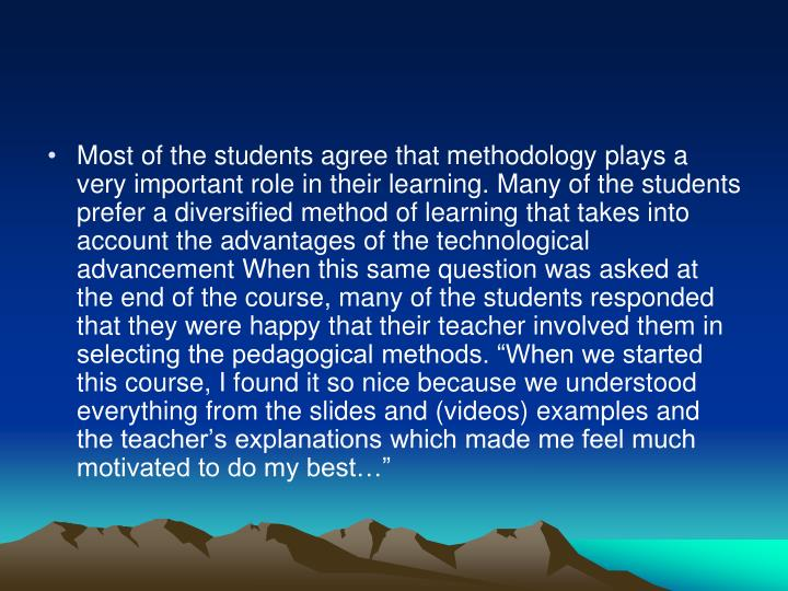 """Most of the students agree that methodology plays a very important role in their learning. Many of the students prefer a diversified method of learning that takes into account the advantages of the technological advancement When this same question was asked at the end of the course, many of the students responded that they were happy that their teacher involved them in selecting the pedagogical methods. """"When we started this course, I found it so nice because we understood everything from the slides and (videos) examples and the teacher's explanations which made me feel much motivated to do my best…"""""""