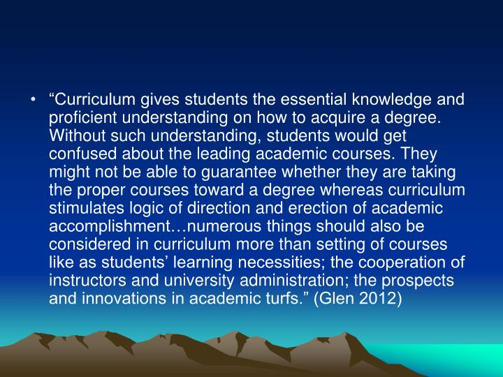"""""""Curriculum gives students the essential knowledge and proficient understanding on how to acquire a degree. Without such understanding, students would get confused about the leading academic courses. They might not be able to guarantee whether they are taking the proper courses toward a degree whereas curriculum stimulates logic of direction and erection of academic accomplishment…numerous things should also be considered in curriculum more than setting of courses like as students' learning necessities; the cooperation of instructors and university administration; the prospects and innovations in academic turfs."""" (Glen 2012)"""