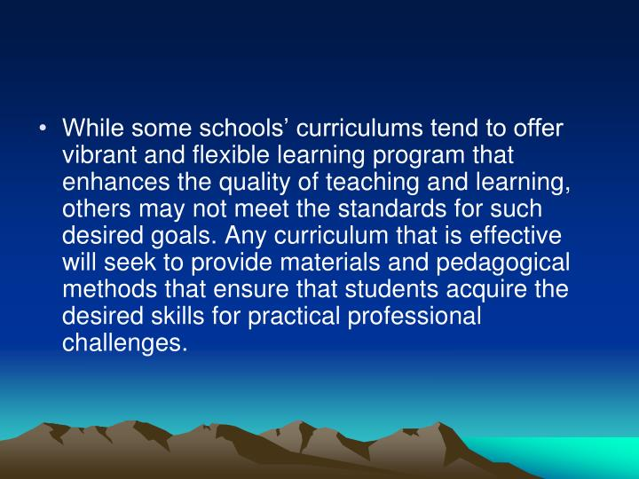 While some schools' curriculums tend to offer vibrant and flexible learning program that enhances the quality of teaching and learning, others may not meet the standards for such desired goals. Any curriculum that is effective will seek to provide materials and pedagogical methods that ensure that students acquire the desired skills for practical professional challenges.