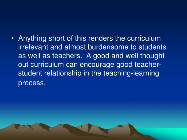 Anything short of this renders the curriculum irrelevant and almost burdensome to students as well as teachers.  A good and well thought out curriculum can encourage good teacher-student relationship in the teaching-learning process.