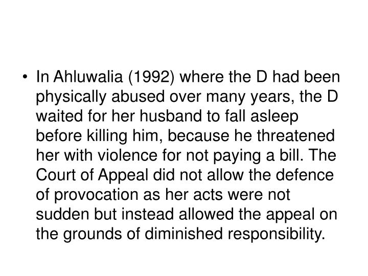 In Ahluwalia (1992) where the D had been physically abused over many years, the D waited for her husband to fall asleep before killing him, because he threatened her with violence for not paying a bill. The Court of Appeal did not allow the defence of provocation as her acts were not sudden but instead allowed the appeal on the grounds of diminished responsibility.